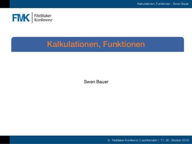 9. FileMaker Konferenz | Liechtenstein | 17.-20. Oktober 2018 Kalkulationen, Funktionen - Swen Bauer Swen Bauer Kalkulatio...