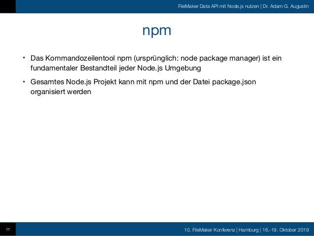 10. FileMaker Konferenz   Hamburg   16.-19. Oktober 2019 FileMaker Data API mit Node.js nutzen   Dr. Adam G. Augustin npm ...