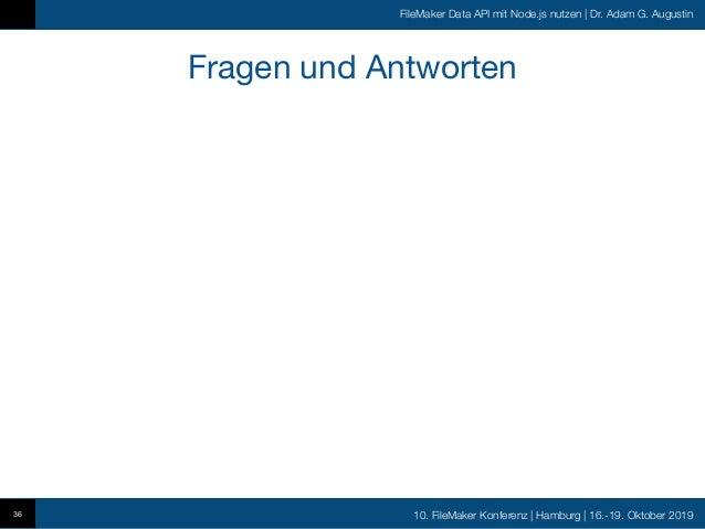 10. FileMaker Konferenz   Hamburg   16.-19. Oktober 2019 FileMaker Data API mit Node.js nutzen   Dr. Adam G. Augustin Frag...