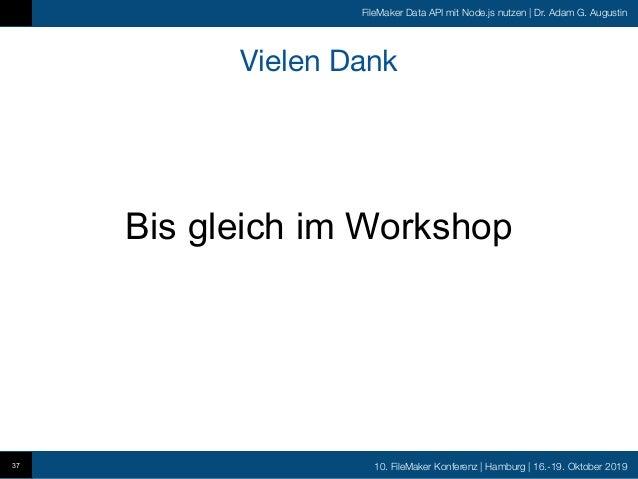 10. FileMaker Konferenz   Hamburg   16.-19. Oktober 2019 FileMaker Data API mit Node.js nutzen   Dr. Adam G. Augustin Viel...