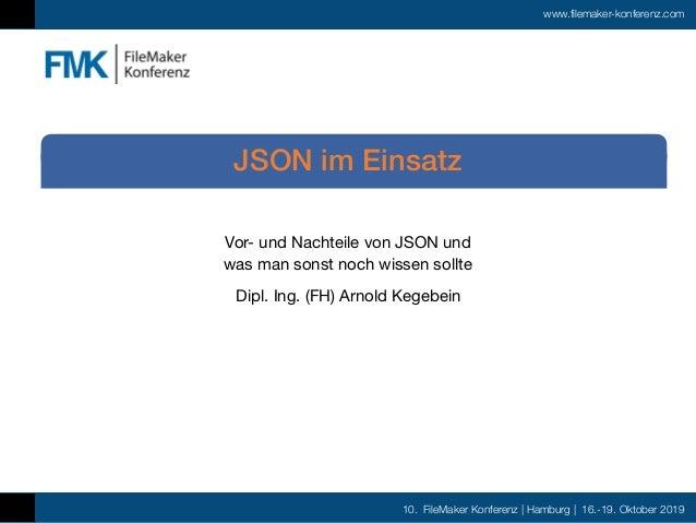 10. FileMaker Konferenz | Hamburg | 16.-19. Oktober 2019 www.filemaker-konferenz.com Vor- und Nachteile von JSON und was ...