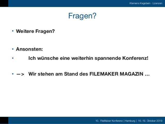 10. FileMaker Konferenz | Hamburg | 16.-19. Oktober 2019 Klemens Kegebein ·Lizenzen Fragen? • Weitere Fragen? • Ansonsten...