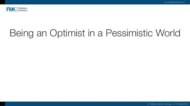 Being an Optimist in a Pessimistic World 10. FileMaker Konferenz | Hamburg | 16.-19. Oktober 2019 www.filemaker-konferenz....
