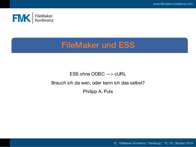 10. FileMaker Konferenz | Hamburg | 16.-19. Oktober 2019 www.filemaker-konferenz.com ESS ohne ODBC —> cURL  Brauch ich da ...