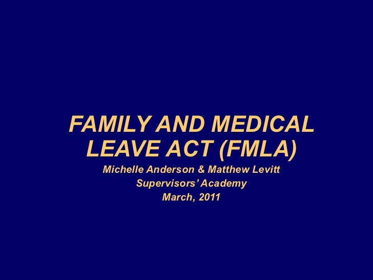 FAMILY AND MEDICAL LEAVE ACT (FMLA) Michelle Anderson & Matthew Levitt Supervisors' Academy March, 2011