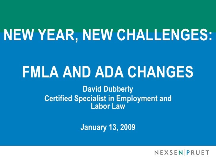 NEW YEAR, NEW CHALLENGES:    FMLA AND ADA CHANGES                 David Dubberly     Certified Specialist in Employment an...