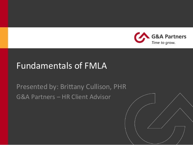 Fundamentals	   of	   FMLA	    Presented	   by:	   Bri8any	   Cullison,	   PHR	    G&A	   Partners	   –	   HR	   Client	  ...