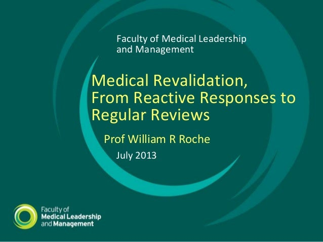 July 2013 Prof William R Roche Faculty of Medical Leadership and Management Medical Revalidation, From Reactive Responses ...