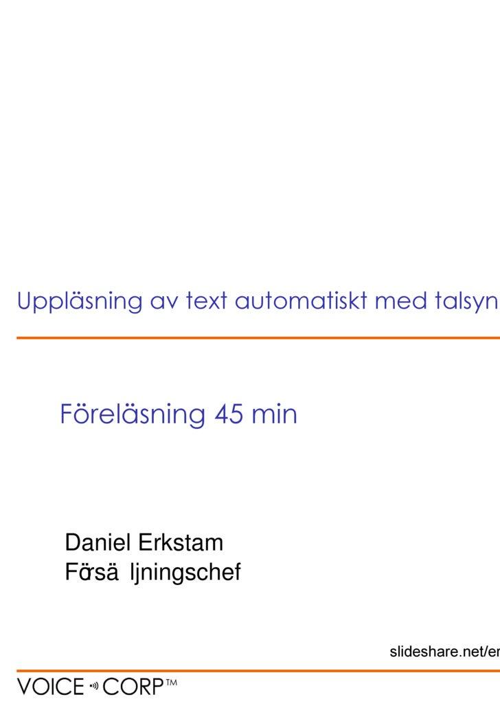 Daniel Erkstam Försäljningschef Föreläsning 45 min Uppläsning av text automatiskt med talsyntes slideshare.net/erkstam