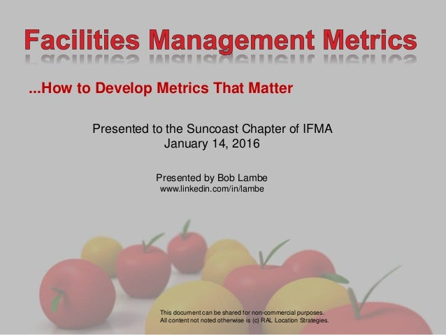 ...How to Develop Metrics That Matter Presented to the Suncoast Chapter of IFMA January 14, 2016 Presented by Bob Lambe ww...