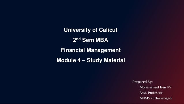 University of Calicut 2nd Sem MBA Financial Management Module 4 – Study Material Prepared By: Mohammed Jasir PV Asst. Prof...