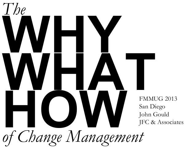 WHY WHAT HOW The of Change Management FMMUG 2013 San Diego John Gould JFC & Associates