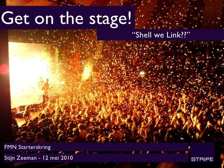 """Get on the stage!                              """"Shell we Link??""""     FMN Starterskring Stijn Zeeman - 12 mei 2010"""