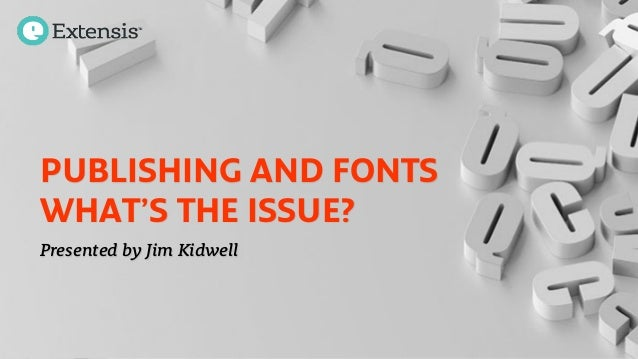 PUBLISHING AND FONTS WHAT'S THE ISSUE? Presented by Jim Kidwell