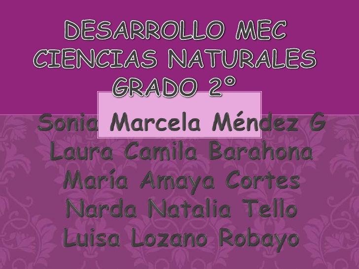 DESARROLLO MEC CIENCIAS NATURALES GRADO 2º<br />Sonia Marcela Méndez G<br />Laura Camila Barahona<br />María Amaya Cortes<...