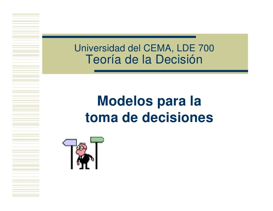 Universidad del CEMA, LDE 700   Teoría de la Decisión       Modelos para la   toma de decisiones