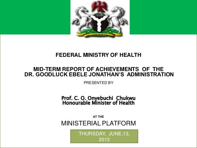 +FEDERAL MINISTRY OF HEALTHMID-TERM REPORT OF ACHIEVEMENTS OF THEDR. GOODLUCK EBELE JONATHAN'S ADMINISTRATIONPRESENTED BYP...