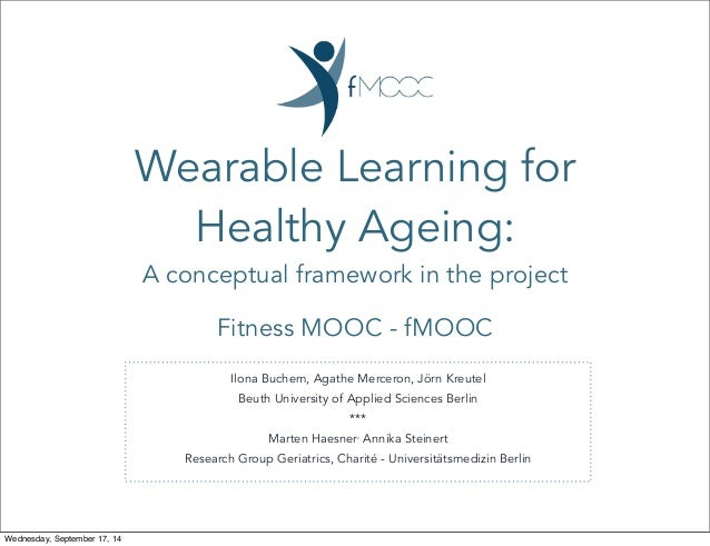 Wearable Learning for  Healthy Ageing:  A conceptual framework in the project  Fitness MOOC - fMOOC  Ilona Buchem, Agathe ...