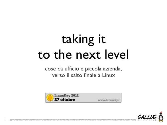 taking it    to the next level     cose da ufficio e piccola azienda,        verso il salto finale a Linux1