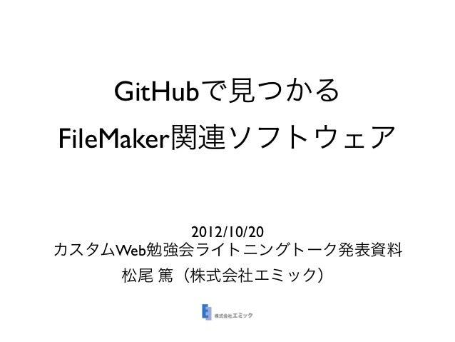GitHubで見つかるFileMaker関連ソフトウェア          2012/10/20カスタムWeb勉強会ライトニングトーク発表資料    松尾 篤(株式会社エミック)