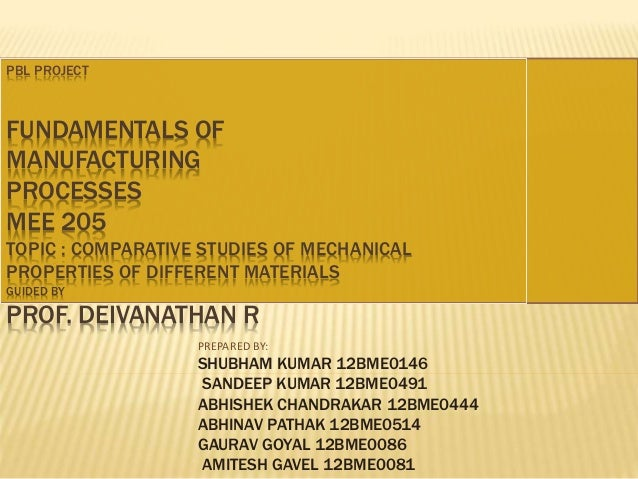 PBL PROJECT  FUNDAMENTALS OF  MANUFACTURING  PROCESSES  MEE 205  TOPIC : COMPARATIVE STUDIES OF MECHANICAL  PROPERTIES OF ...