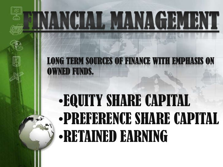 FINANCIAL MANAGEMENT<br /> LONG TERM SOURCES OF FINANCE WITH EMPHASIS ON <br /> OWNED FUNDS.<br /><ul><li>EQUITY SHARE CAP...