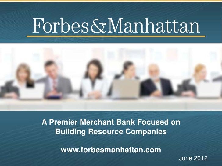 A Premier Merchant Bank Focused on   Building Resource Companies    www.forbesmanhattan.com                               ...