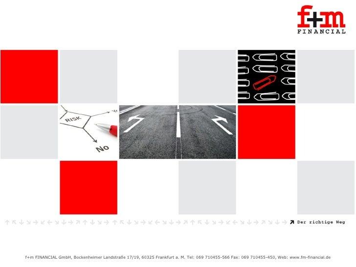 Unternehmenspräsentation     f+m FINANCIAL GmbH, Bockenheimer Landstraße 17/19, 60325 Frankfurt a. M. Tel: 069 710455-566 ...