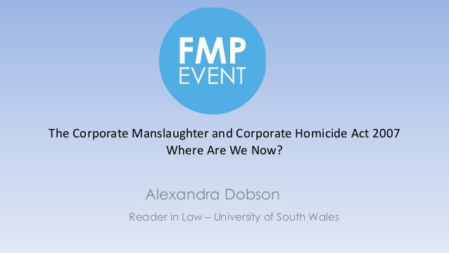 Reader in Law – University of South Wales Alexandra Dobson The Corporate Manslaughter and Corporate Homicide Act 2007 Wher...
