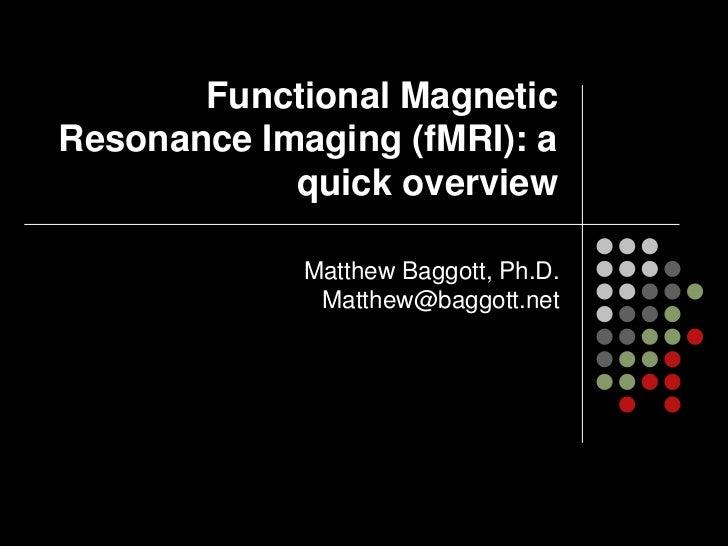 Functional MagneticResonance Imaging (fMRI): a            quick overview             Matthew Baggott, Ph.D.              M...
