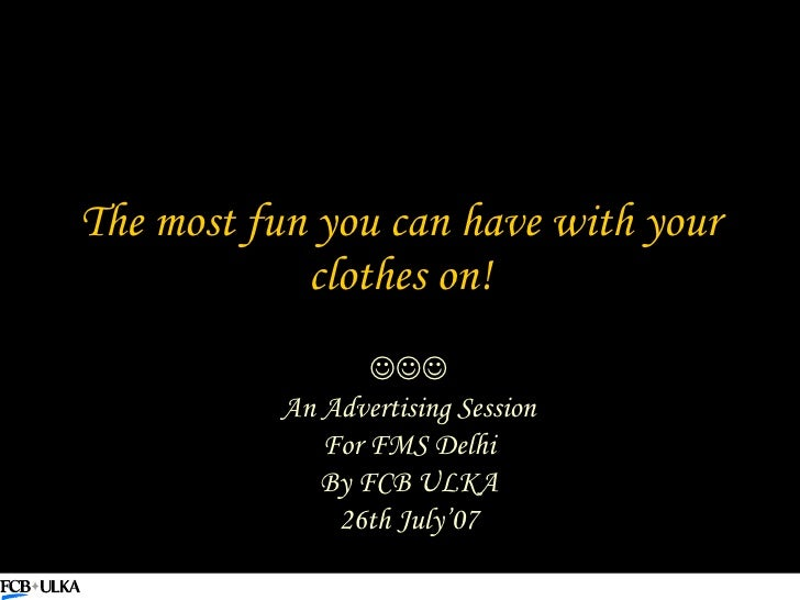The most fun you can have with your clothes on!  An Advertising Session For FMS Delhi By FCB ULKA 26th July'07