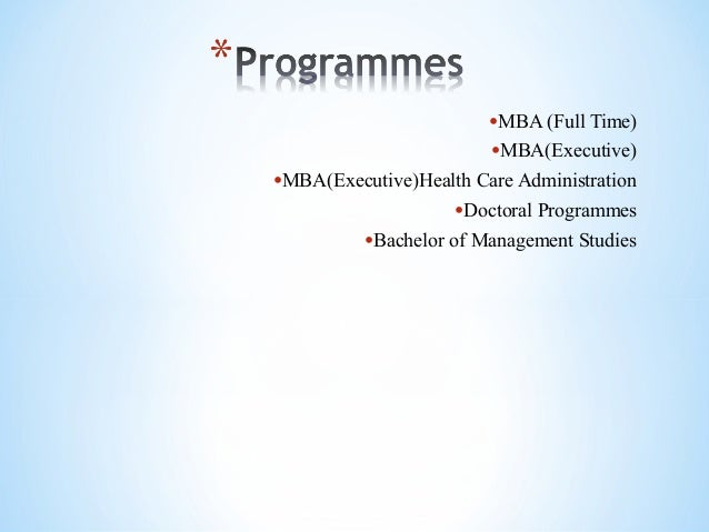 •MBA (Full Time) •MBA(Executive) •MBA(Executive)Health Care Administration •Doctoral Programmes •Bachelor of Management St...