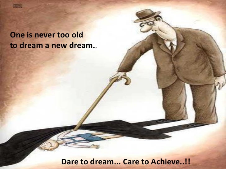 One is never too oldto dream a new dream…            Dare to dream... Care to Achieve..!!