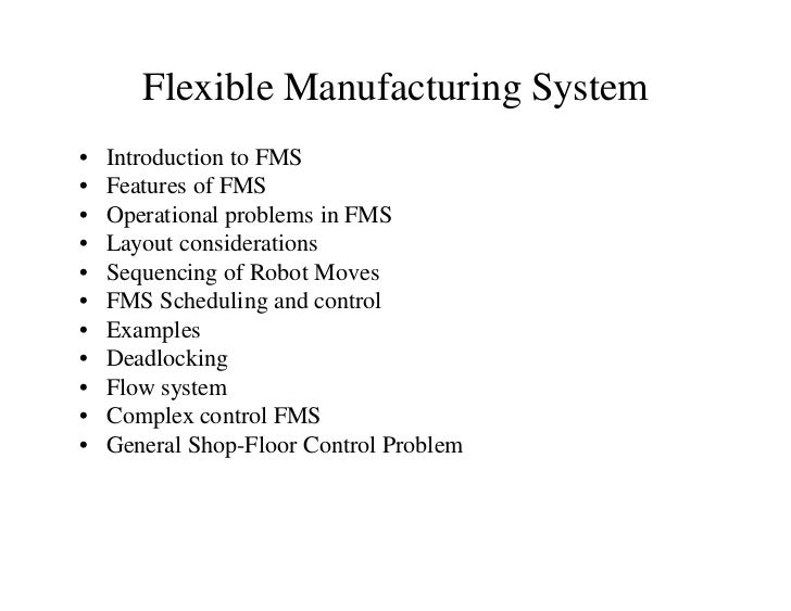 Flexible Manufacturing System•   Introduction to FMS•   Features of FMS•   Operational problems in FMS•   Layout considera...