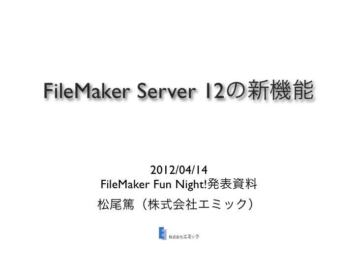 FileMaker Server 12の新機能             2012/04/14    FileMaker Fun Night!発表資料    松尾篤(株式会社エミック)