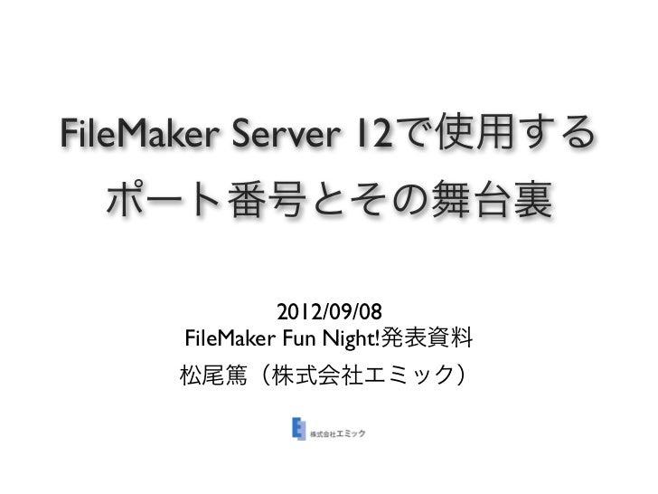 FileMaker Server 12で使用する  ポート番号とその舞台裏              2012/09/08     FileMaker Fun Night!発表資料     松尾篤(株式会社エミック)