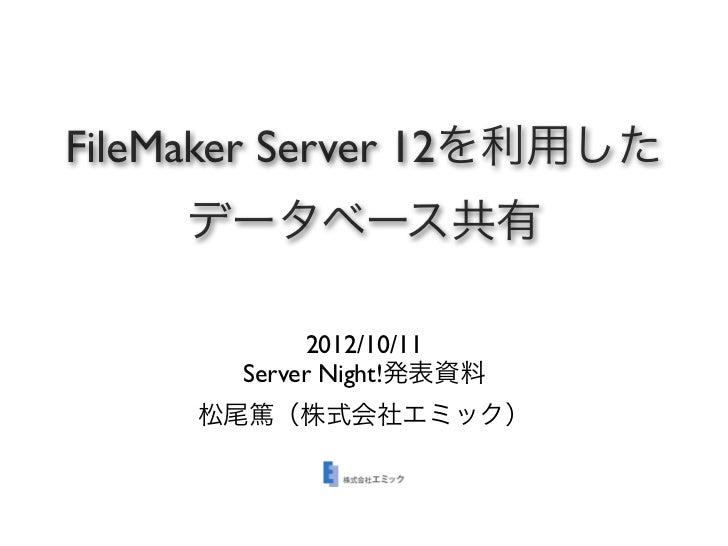 FileMaker Server 12を利用した    データベース共有            2012/10/11       Server Night!発表資料     松尾篤(株式会社エミック)