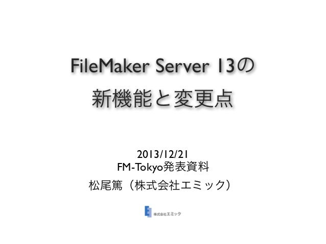 FileMaker Server 13の 新機能と変更点 2013/12/21 FM-Tokyo発表資料 松尾篤(株式会社エミック)