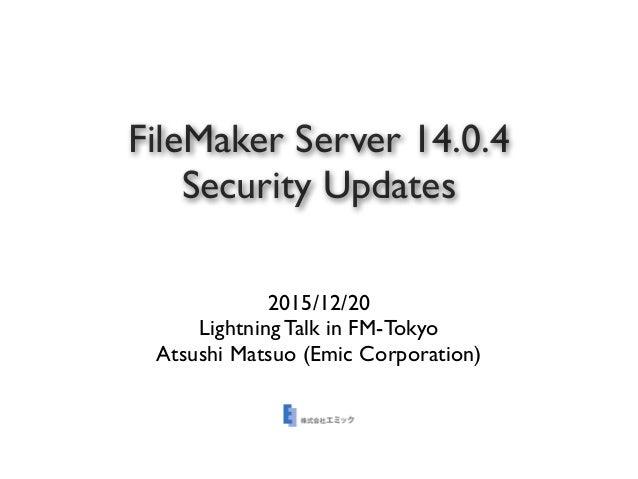 FileMaker Server 14.0.4 Security Updates 2015/12/20 Lightning Talk in FM-Tokyo Atsushi Matsuo (Emic Corporation)