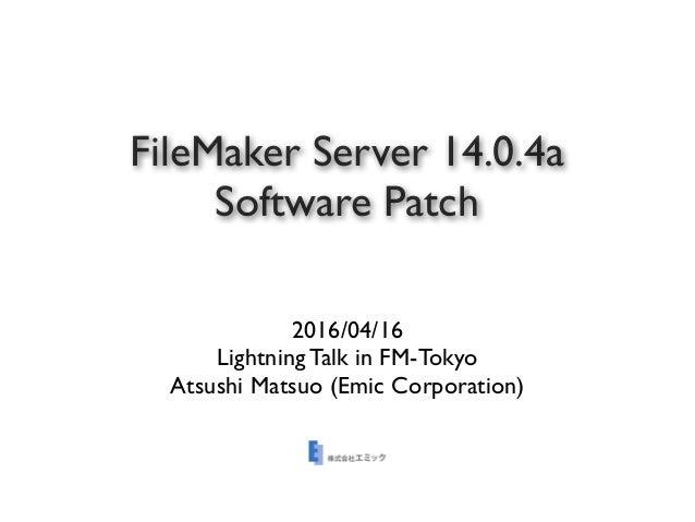 FileMaker Server 14.0.4a Software Patch 2016/04/16 Lightning Talk in FM-Tokyo Atsushi Matsuo (Emic Corporation)
