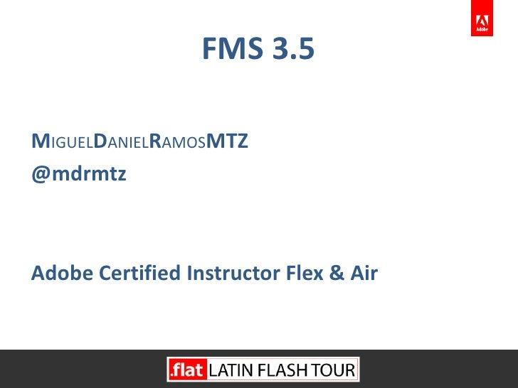 FMS 3.5<br />MIGUELDANIELRAMOSMtz<br />@dannyGeek<br />Adobe Certified Instructor Flex & Air<br />