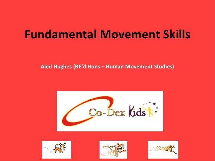 Fundamental Movement Skills Aled Hughes (BE'd Hons – Human Movement Studies)