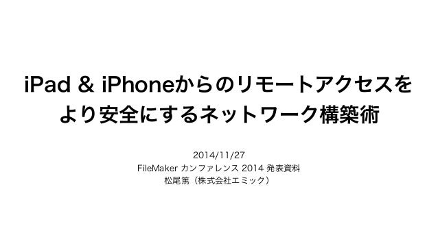 iPad & iPhoneからのリモートアクセスを  より安全にするネットワーク構築術  2014/11/27  FileMaker カンファレンス 2014 発表資料  松尾篤(株式会社エミック)