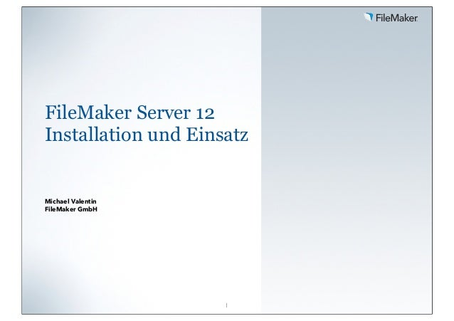 FileMaker Server 12 Installation und Einsatz  Michael Valentin FileMaker GmbH  1