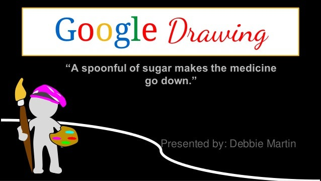 """A spoonful of sugar makes the medicine go down."" Presented by: Debbie Martin Google Drawing"