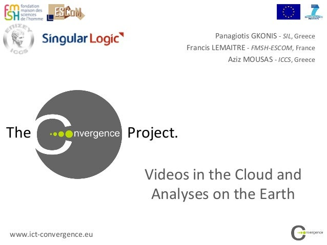 The Project.Videos in the Cloud andAnalyses on the Earthwww.ict-convergence.euPanagiotis GKONIS - SIL, GreeceFrancis LEMAI...