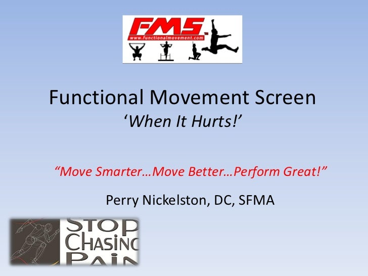 """Functional Movement Screen          'When It Hurts!'""""Move Smarter…Move Better…Perform Great!""""       Perry Nickelston, DC, ..."""