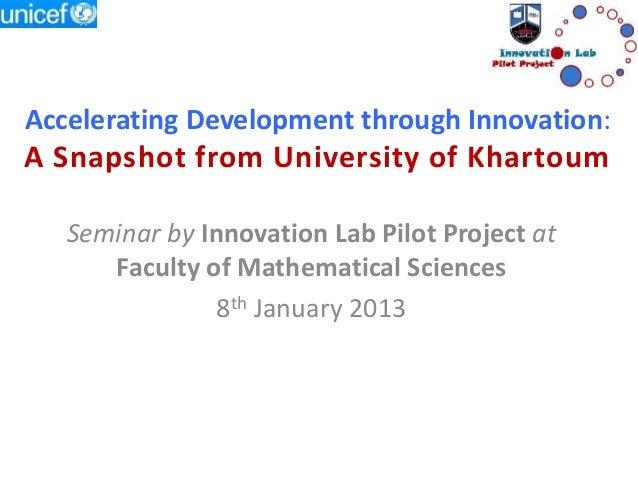 Accelerating Development through Innovation: A Snapshot from University of Khartoum Seminar by Innovation Lab Pilot Projec...