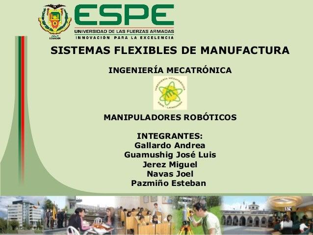 SISTEMAS FLEXIBLES DE MANUFACTURA INGENIERÍA MECATRÓNICA MANIPULADORES ROBÓTICOS INTEGRANTES: Gallardo Andrea Guamushig Jo...
