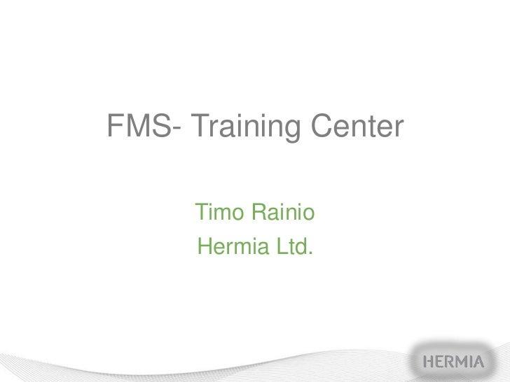 FMS- Training Center     Timo Rainio      Hermia Ltd.